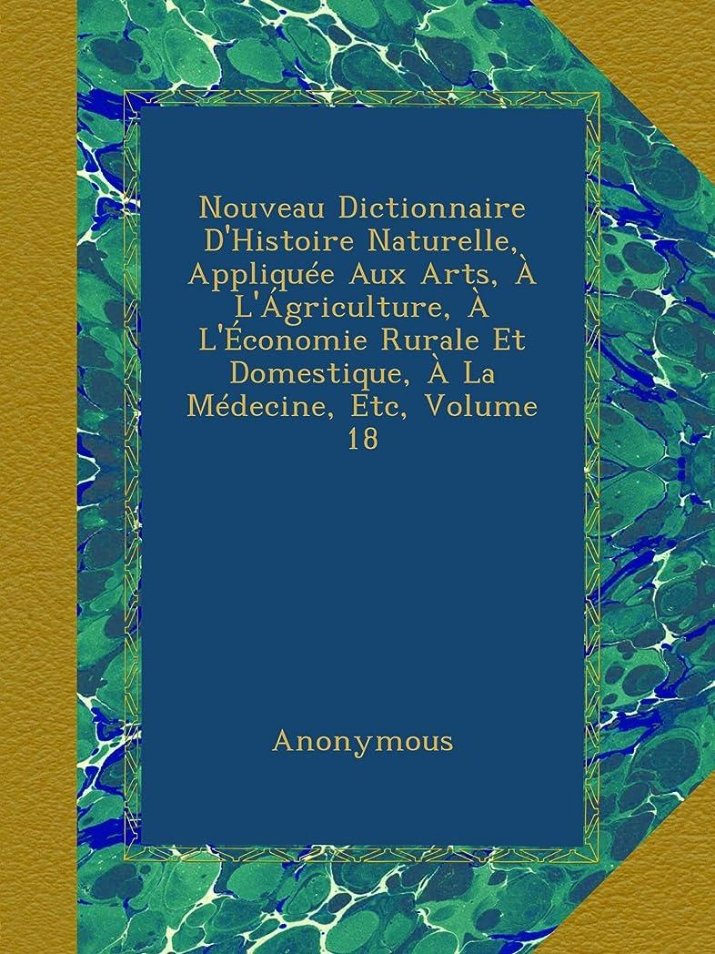 勤勉な知的風変わりなNouveau Dictionnaire D'Histoire Naturelle, Appliquée Aux Arts, à L'ágriculture, à L'économie Rurale Et Domestique, à La Médecine, Etc, Volume 18