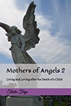 Mothers of Angels 2: Living and Loving after the Death of a Child