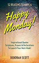 52 Reasons To Have A Happy Monday!: Inspirational Quotes, Scriptures, Prayers & Declarations To Launch Your Work Week!
