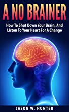A No Brainer : How To Shut Down Your Brain, And Listen To Your Heart For A Change (English Edition)