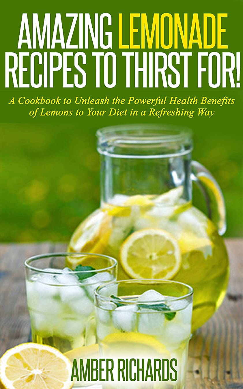 Amazing Lemonade Recipes To Thirst For!: A Cookbook to Unleash the Powerful Health Benefits of Lemons to Your Diet in a Refreshing Way (English Edition)