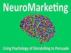 Neuromarketing: Using Psychology and Storytelling to Influence, Engage, Persuade and Sell