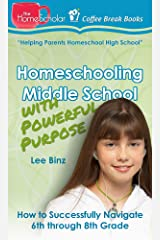 Homeschooling Middle School with Powerful Purpose: How to Successfully Navigate 6th through 8th Grade (The HomeScholar's Coffee Break Book series 32) Kindle Edition