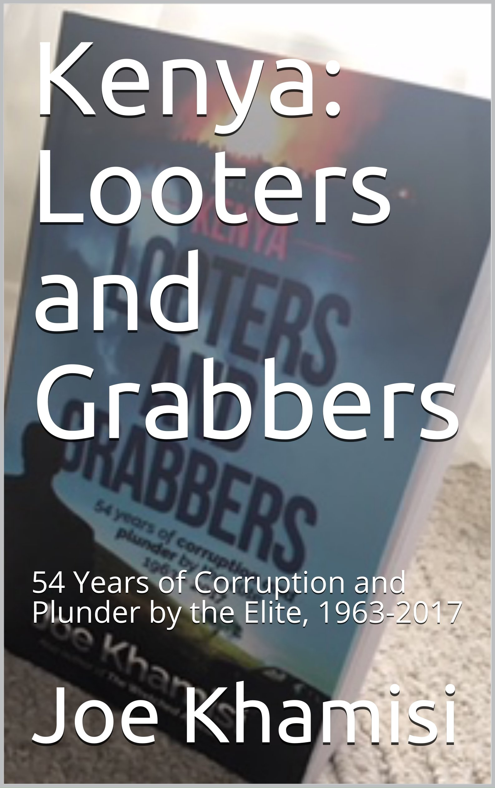 Kenya: Looters and Grabbers: 54 Years of Corruption and Plunder by the Elite, 1963-2017