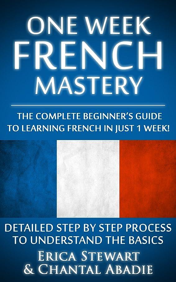 摂氏中央臭いFRENCH: ONE WEEK FRENCH MASTERY: The Complete Beginner's Guide to Learning French in just 1 Week! Detailed Step by Step Process to Understand the Basics. ... Instruction Learn French) (English Edition)