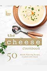The Cheese Cookbook: 50 Mouth-Watering Recipes Loaded with Cheese Kindle Edition