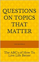 Questions On Topics That Matter: The ABC's of How To Live Life Better