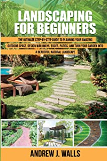 Landscaping for Beginners: The Ultimate Step-by-Step Guide to Planning Your Amazing Outdoor Space, Design Walkways, Edges,...