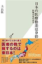 表紙: 日本の医療格差は9倍~医師不足の真実~ (光文社新書)   上 昌広