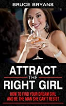 Attract The Right Girl: How to Find Your Dream Girl and Be the Man She Can't Resist