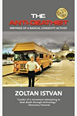 The Anti-Deathist: Writings of a Radical Longevity Activist (Zoltan Istvan Futurist Collection) Kindle Edition