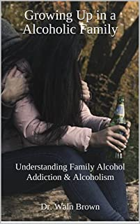Growing Up in a Alcoholic Family: Understanding Family Alcohol Addiction & Alcoholism (Drug Addiction & Drug Prevention Book 9)