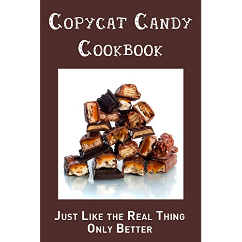 Copycat Candy Cookbook: Just Like the Real Thing, Only Better