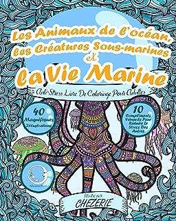 ANTI-STRESS Livre De Coloriage Pour Adultes: Les Animaux De L'océan, Les Créatures Sous-Marines Et La Vie Marine (Art-Therapie Pour Femme Et Homme) (French Edition)