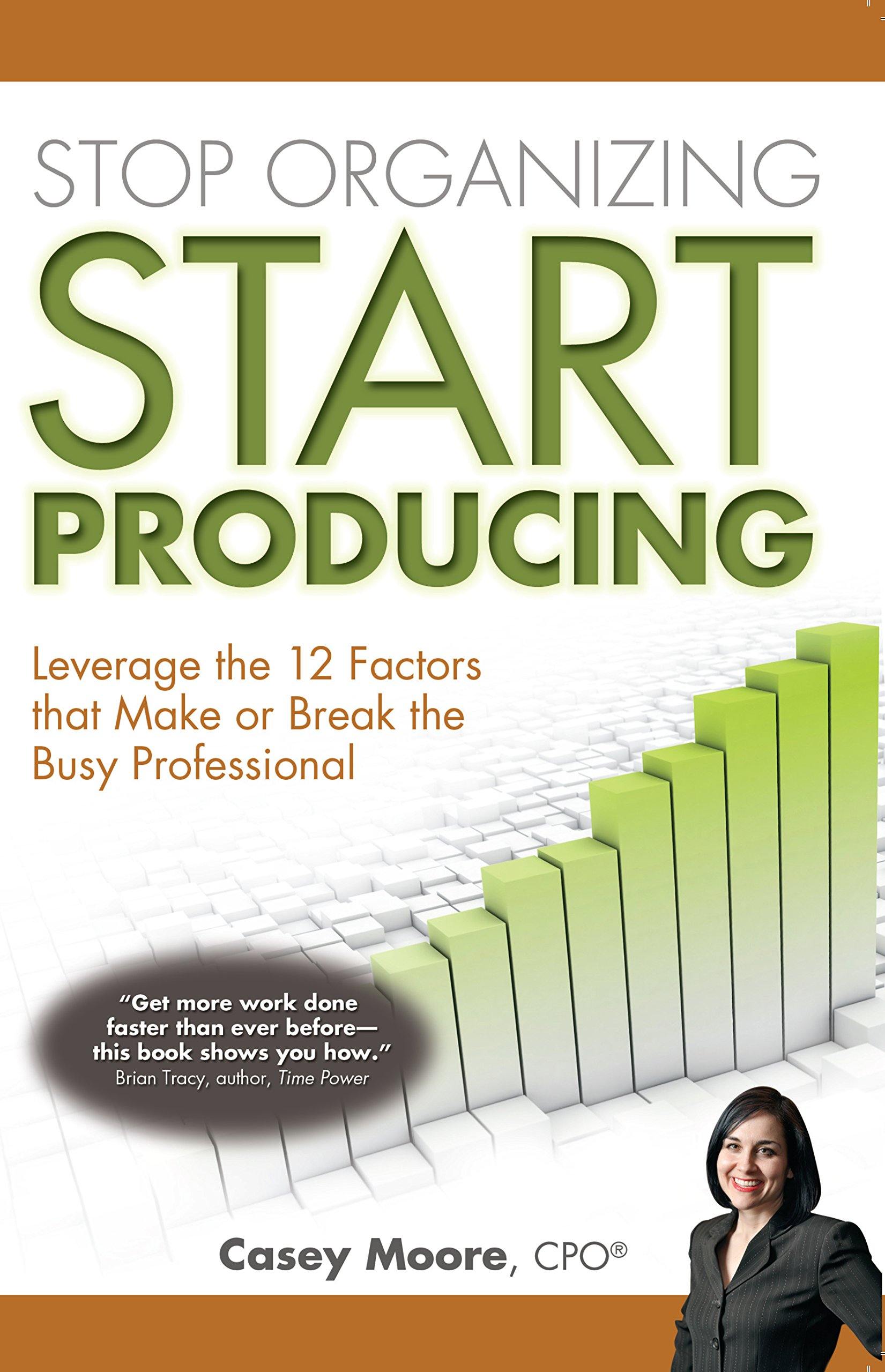 Stop Organizing Start Producing: Leverage the 12 Factors that Make or Break the Busy Professional