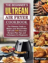 The Beginner's Ultrean Air Fryer Cookbook: The Ultimate Guide to Master your Wood Pellet Grill with 600 Flavorful Recipes ...