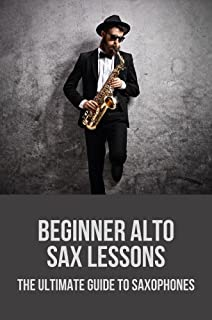 Beginner Alto Sax Lessons: The Ultimate Guide To Saxophones: How To Play The Saxophone Beginners
