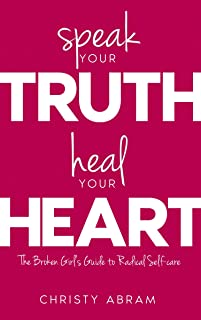 Speak Your Truth, Heal Your Heart:: The Broken Girl's Guide to Radical Self-care