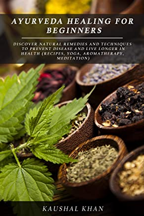 AYURVEDA HEALING FOR BEGINNERS: DISCOVER NATURAL REMEDIES AND TECHNIQUES TO  PREVENT DISEASE AND LIVE LONGER IN HEALTH  (RECIPES, YOGA, AROMATHERAPY, MEDITATION) (English Edition)