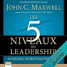 Les 5 niveaux du leadership: Atteignez votre plein potentiel