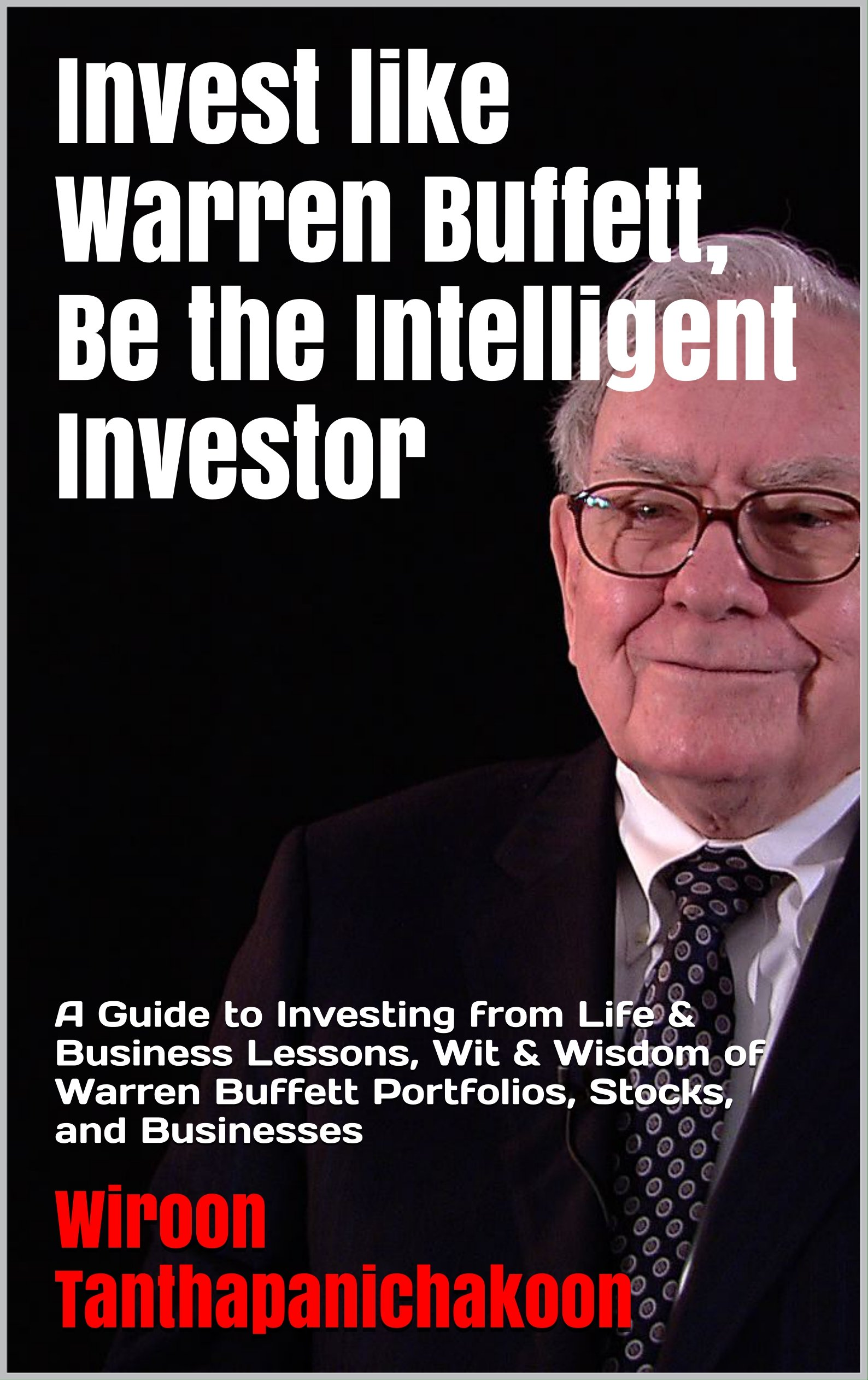 Invest like Warren Buffett, Be the Intelligent Investor: A Guide to Investing from Life & Business Lessons, Wit & Wisdom of Warren Buffett Portfolios, Stocks, and Businesses
