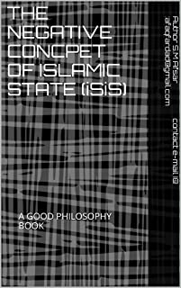 THE NEGATIVE CONCPET OF ISLAMIC STATE (iSiS): A GOOD PHILOSOPHY BOOK (English Edition)