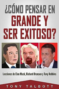 ¿Cómo pensar en grande y ser exitoso?: Lecciones de Elon Musk, Richard Branson y Tony Robbins (Spanish Edition)