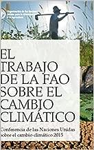 El Trabajo de la FAO sobre el Cambio Climático: Conferencia de las Naciones Unidas sobre el cambio climático 2015 (Spanish Edition)