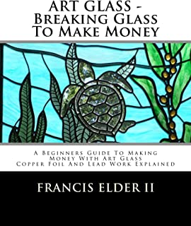 ART GLASS - Breaking Glass To Make Money: A Beginners Guide To Making Money With Art Glass - Copper Foil And Lead Work Explained