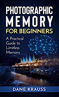 Photographic Memory for Beginners: A Practical Guide to Limitless Memory (Mind Improvement for Beginners Book 2)