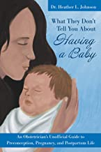 What They Don't Tell You About Having A Baby: An Obstetrician's Unofficial Guide to Preconception, Pregnancy, and Postpartum Life