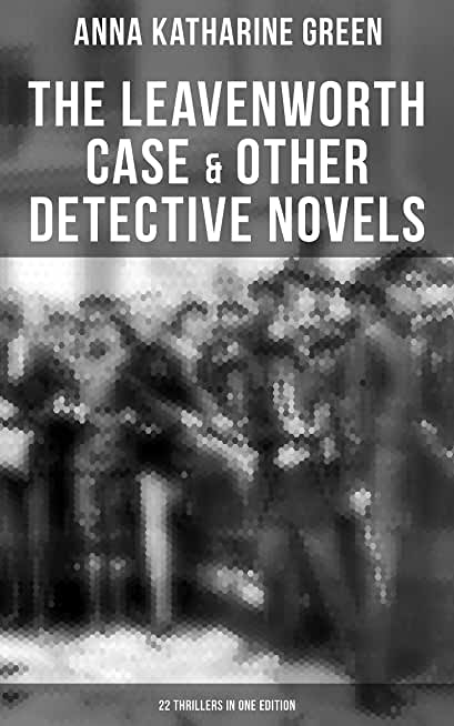 The Leavenworth Case & Other Detective Novels - 22 Thrillers in One Edition: Thriller Classics: The Circular Study, The Mystery of the Hasty Arrow, A Strange Disappearance… (English Edition)