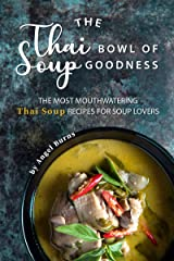 The Thai Bowl of Soup Goodness: The Most Mouthwatering Thai Soup Recipes for Soup Lovers Kindle Edition