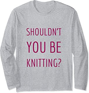 Shouldn't YOU Be Knitting? Gift For Knitters Long Sleeve T-Shirt