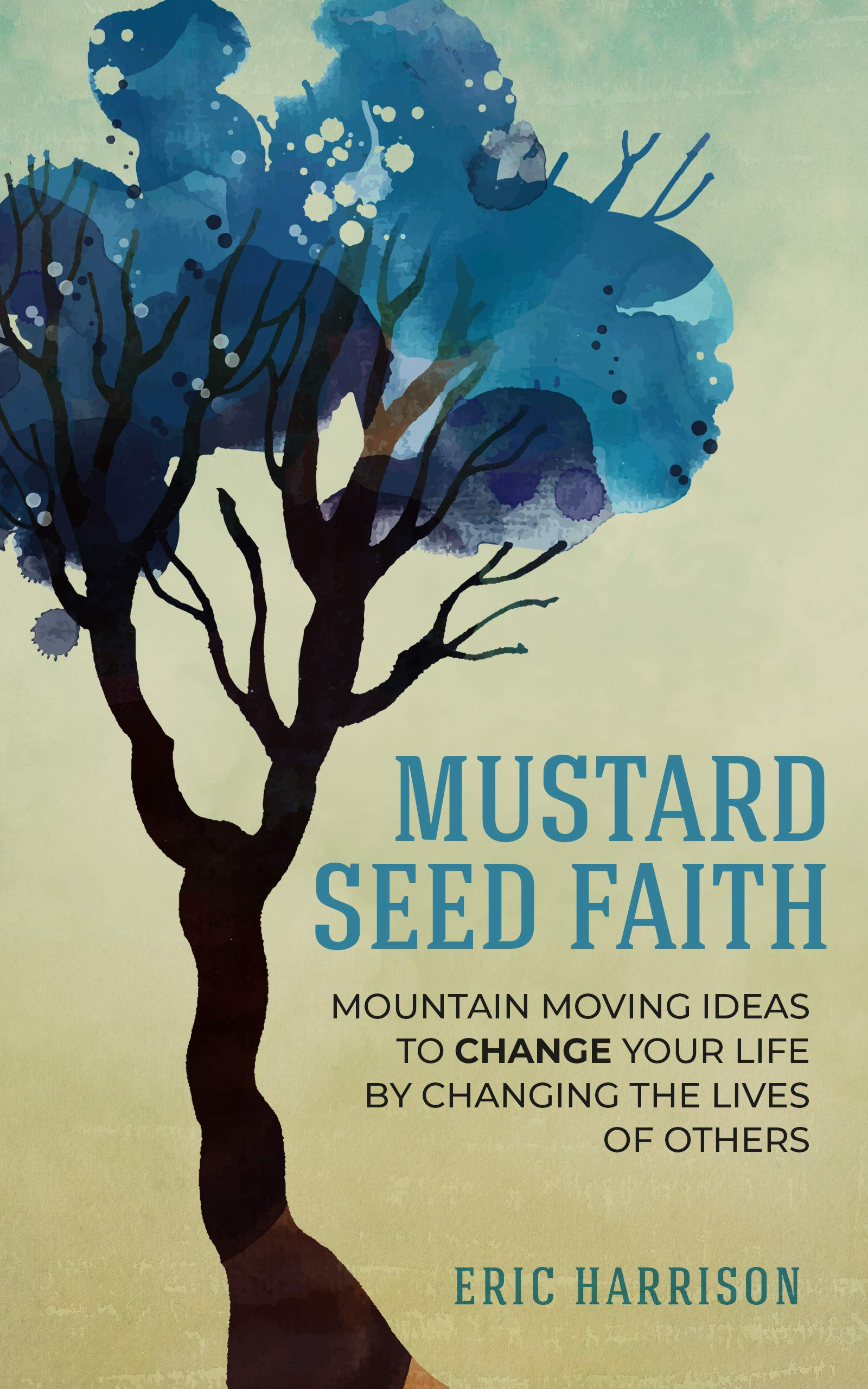 Mustard Seed Faith: Mountain-Moving Ideas to Change Your Life by Changing the Lives of Others