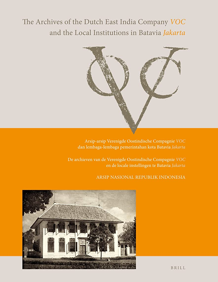 The Archives of the Dutch East India Company (VOC) and the Local Institutions in Batavia (Jakarta): Arsip-arsip Verenigde Oostindische Compagnie (Voc) ... (Jakarta) (German and English Edition)
