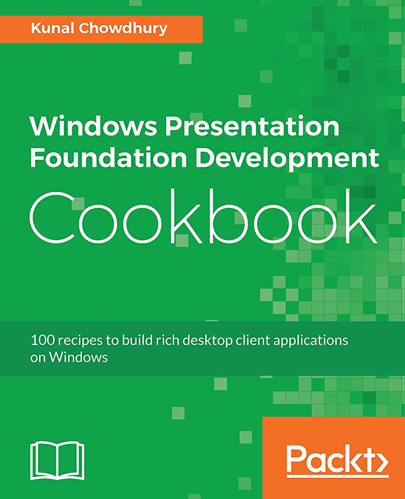 意欲キャプション掘るWindows Presentation Foundation Development Cookbook: 100 recipes to build rich desktop client applications on Windows (English Edition)