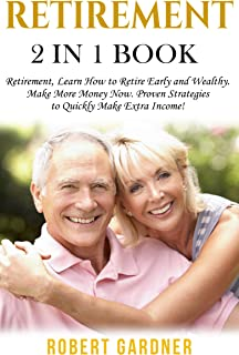 Retirement: 2 in 1 Book: Retirement: Learn How to: Retire Early and Wealthy. Make More Money Now: Proven Strategies to Qui...