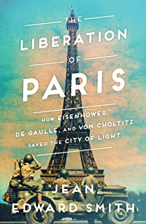 The Liberation of Paris: How Eisenhower, de Gaulle, and von Choltitz Saved the City of Light