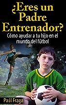 ¿Eres un Padre Entrenador?: Cómo ayudar a tu hijo en el mundo del fútbol (Spanish Edition)