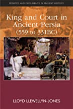 King and Court in Ancient Persia 559 to 331 BCE (Debates and Documents in Ancient History)