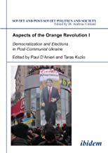 Aspects of the Orange Revolution I: Democratization and Elections in Post-Communist Ukraine (Soviet and Post-Soviet Politics and Society Book 63)