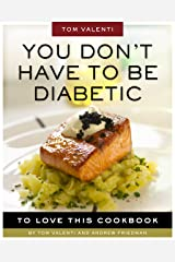 You Don't Have to be Diabetic to Love This Cookbook: 250 Amazing Dishes for People With Diabetes and Their Families and Friends Kindle Edition
