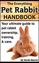 The Everything Pet Rabbit Handbook - Your Ultimate Guide to Pet Rabbit Ownership, Training, and Care