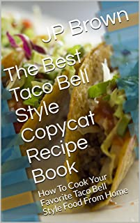 The Best Taco Bell Style Copycat Recipe Book: How To Cook Your Favorite Taco Bell Style Food From Home