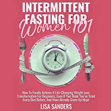 Intermittent Fasting for Women 101: How to Finally Achieve a Life-Changing Weight Loss Transformation for Beginners, Even If You Think You've Tried Every Diet Before, and Have Already Given Up Hope
