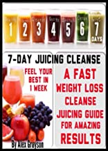 7-day Juicing Cleanse: A Fast Weight Loss Cleanse Juicing Guide For Amazing Results And Feeling Your Best In One Week (healthy juicing recipes, juicing ... nutrition, depression, cookbooks, cleanse)