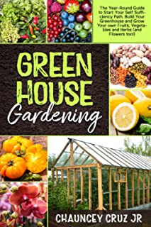 Greenhouse Gardening: The Year-Round Guide to Start Your Self Sufficiency Path. Build Your Greenhouse and Grow Your Own Fr...