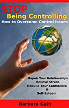 Stop Being Controlling: How to Overcome Control Issues, Repair Your Relationships, Relieve Stress, Rebuild Your Confidence and Self-Esteem (Codependent ... Fix Your Marriage, Narcissist & Narcissism)