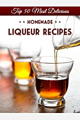 Top 50 Most Delicious Homemade Liqueur Recipes (Infused Spirits, Cordials, Shrubs, Ratafias, Brandy, Bourbon) (Recipe Top 50's Book 8) Kindle Edition